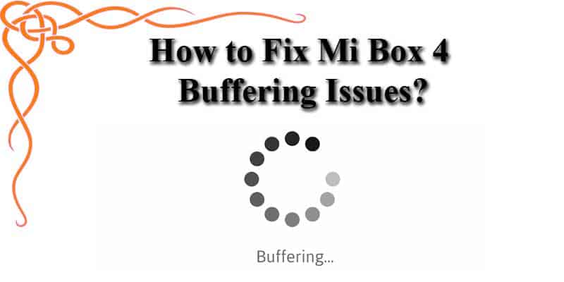 How to Fix Mi Box 4 Buffering Issues?